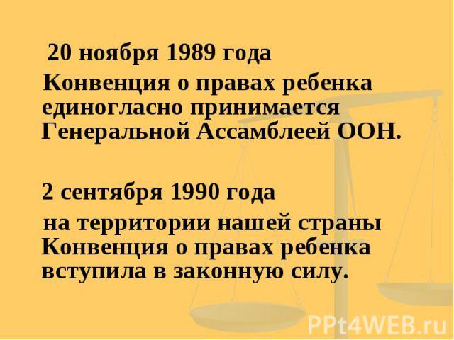 20 ноября 1989 года Конвенция о правах ребенка единогласно принимается Генеральной Ассамблеей ООН. 2 сентября 1990 года на территории нашей страны Конвенция о правах ребенка вступила в законную силу.