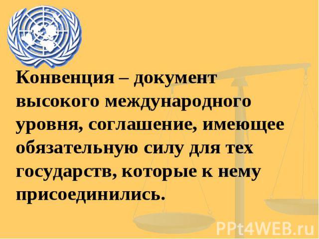 Конвенция – документ высокого международного уровня, соглашение, имеющее обязательную силу для тех государств, которые к нему присоединились.
