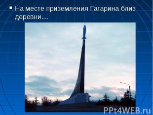 На месте приземления Гагарина близ деревни…