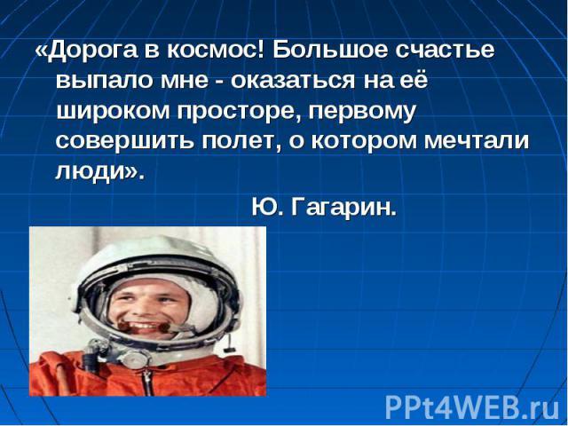 «Дорога в космос! Большое счастье выпало мне - оказаться на её широком просторе, первому совершить полет, о котором мечтали люди». Ю. Гагарин.