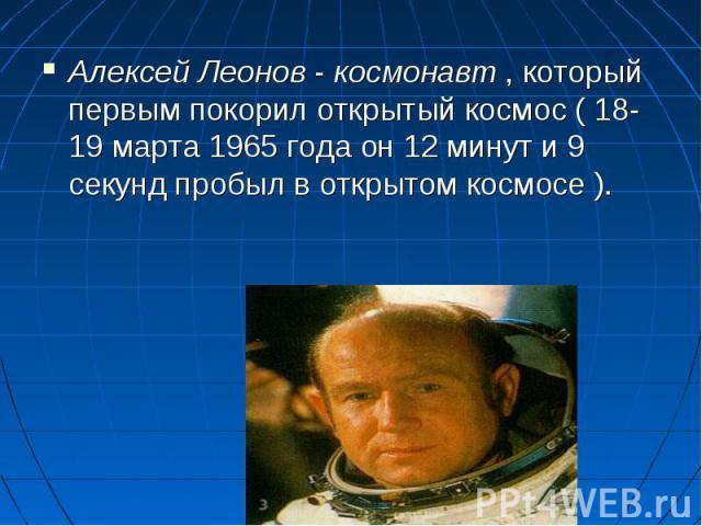 Алексей Леонов - космонавт , который первым покорил открытый космос ( 18-19 марта 1965 года он 12 минут и 9 секунд пробыл в открытом космосе ).