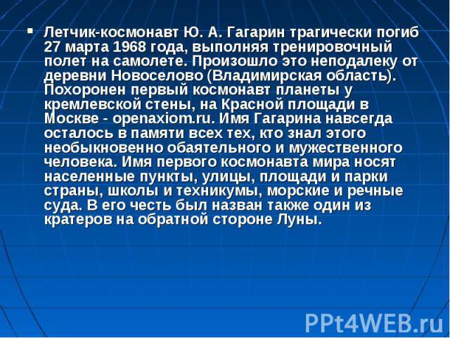 Летчик-космонавт Ю. А. Гагарин трагически погиб 27 марта 1968 года, выполняя тренировочный полет на самолете. Произошло это неподалеку от деревни Новоселово (Владимирская область). Похоронен первый космонавт планеты у кремлевской стены, на Красной п…