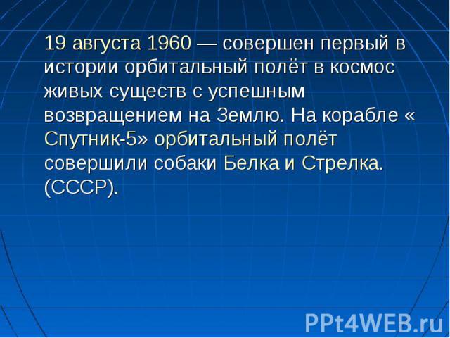 19 августа 1960— совершен первый в истории орбитальный полёт в космос живых существ с успешным возвращением на Землю. На корабле «Спутник-5» орбитальный полёт совершили собаки Белка и Стрелка. (СССР).