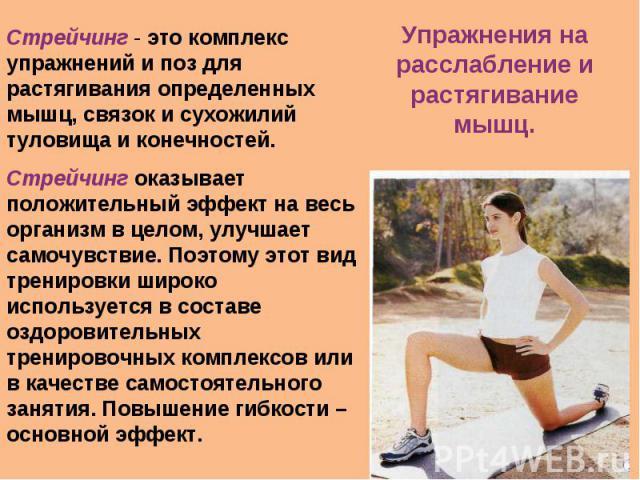 Стрейчинг - это комплекс упражнений и поз для растягивания определенных мышц, связок и сухожилий туловища и конечностей. Стрейчинг оказывает положительный эффект на весь организм в целом, улучшает самочувствие. Поэтому этот вид тренировки широко исп…
