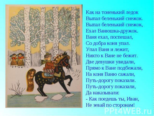 Как на тоненький ледокВыпал беленький снежок.Выпал беленький снежок,Ехал Ванюшка-дружок.Ваня ехал, поспешал,Со добра коня упал.Упал Ваня и лежит,Никто к Ване не бежит.Две девушки увидали,Прямо к Ване подбежали,На коня Ваню сажали,Путь-дорогу показал…