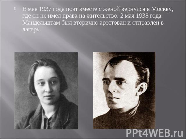 В мае 1937 года поэт вместе с женой вернулся в Москву, где он не имел права на жительство. 2 мая 1938 года Мандельштам был вторично арестован и отправлен в лагерь.