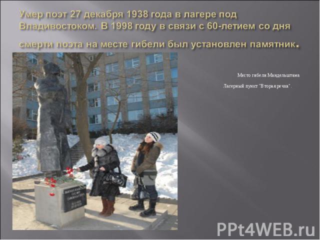 Умер поэт 27 декабря 1938 года в лагере под Владивостоком. В 1998 году в связи с 60-летием со дня смерти поэта на месте гибели был установлен памятник. Место гибели Мандельштама Осипа. Лагерный пункт