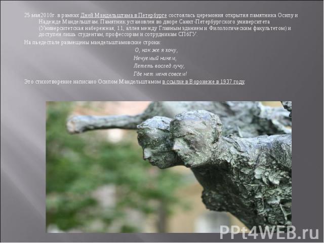 25 мая2010г. в рамках Дней Мандельштама в Петербурге состоялась церемония открытия памятника Осипу и Надежде Мандельштам. Памятник установлен во дворе Санкт-Петербургского университета (Университетская набережная, 11, аллея между Главным зданием и Ф…