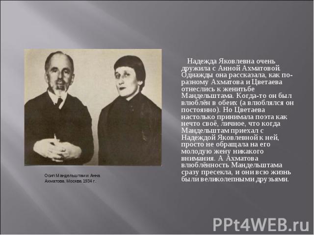 Надежда Яковлевна очень дружила с Анной Ахматовой. Однажды она рассказала, как по-разному Ахматова и Цветаева отнеслись к женитьбе Мандельштама. Когда-то он был влюблён в обеих (а влюблялся он постоянно). Но Цветаева настолько принимала поэта как не…
