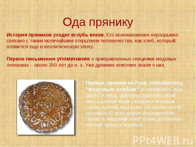 Ода прянику История пряников уходит вглубь веков. Его возникновение неразрывно связано с таким величайшим открытием человечества, как хлеб, который появился еще в неолитическую эпоху.Первое письменное упоминание о приправленных специями медовых лепе…