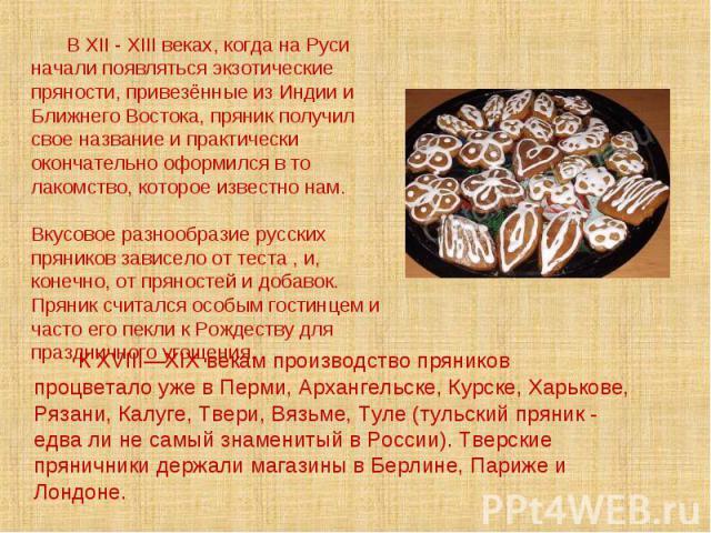 В XII - XIII веках, когда на Руси начали появляться экзотические пряности, привезённые из Индии и Ближнего Востока, пряник получил свое название и практически окончательно оформился в то лакомство, которое известно нам. Вкусовое разнообразие русских…