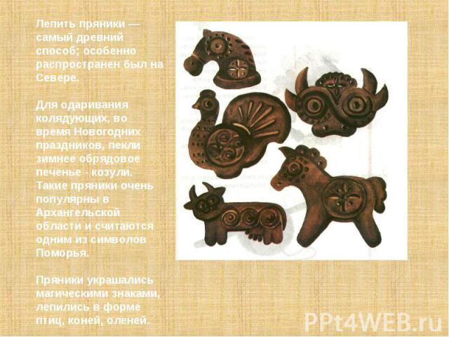 Лепить пряники — самый древний способ; особенно распроcтранен был на Севере. Для одаривания колядующих, во время Новогодних праздников, пекли зимнее обрядовое печенье - козули. Такие пряники очень популярны в Архангельской области и считаются одним …