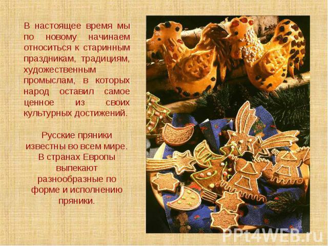 В настоящее время мы по новому начинаем относиться к старинным праздникам, традициям, художественным промыслам, в которых народ оставил самое ценное из своих культурных достижений.Русские пряники известны во всем мире. В странах Европы выпекают разн…