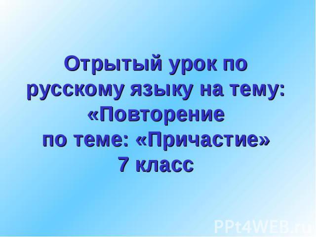 Отрытый урок по русскому языку на тему:«Повторениепо теме: «Причастие»7 класс