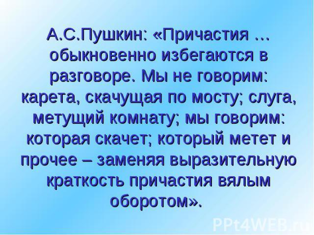 А.С.Пушкин: «Причастия … обыкновенно избегаются в разговоре. Мы не говорим: карета, скачущая по мосту; слуга, метущий комнату; мы говорим: которая скачет; который метет и прочее – заменяя выразительную краткость причастия вялым оборотом».