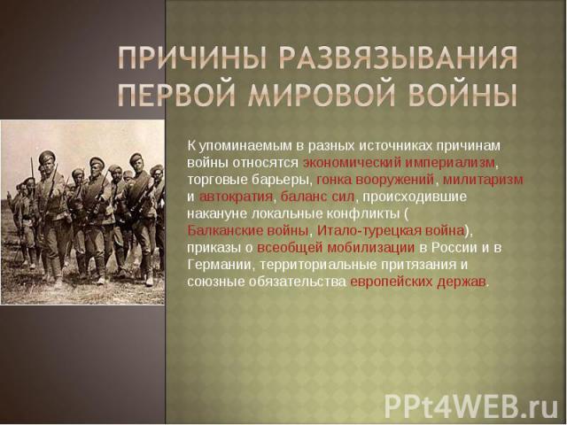 Причины развязывания Первой Мировой Войны К упоминаемым в разных источниках причинам войны относятся экономический империализм, торговые барьеры, гонка вооружений, милитаризм и автократия, баланс сил, происходившие накануне локальные конфликты (Балк…