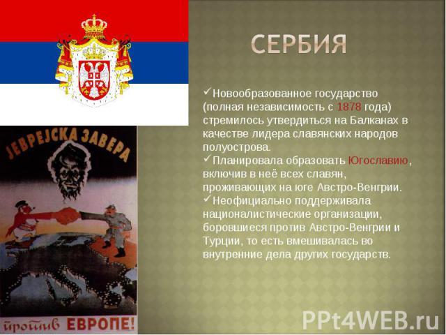 Сербия Новообразованное государство (полная независимость с 1878 года) стремилось утвердиться на Балканах в качестве лидера славянских народов полуострова.Планировала образовать Югославию, включив в неё всех славян, проживающих на юге Австро-Венгрии…