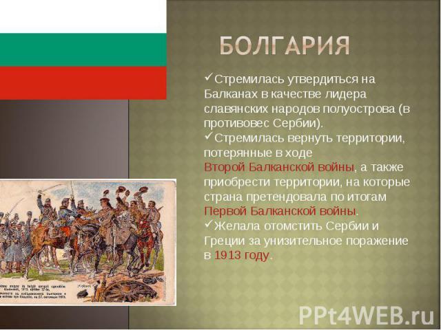 Болгария Стремилась утвердиться на Балканах в качестве лидера славянских народов полуострова (в противовес Сербии).Стремилась вернуть территории, потерянные в ходе Второй Балканской войны, а также приобрести территории, на которые страна претендовал…