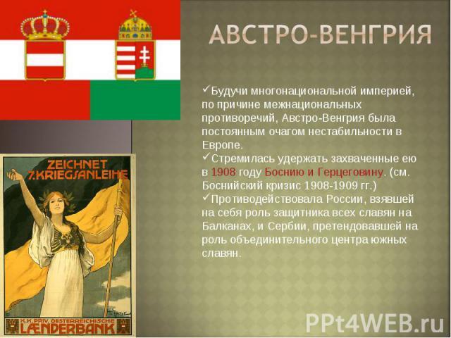 Австро-венгрия Будучи многонациональной империей, по причине межнациональных противоречий, Австро-Венгрия была постоянным очагом нестабильности в Европе.Стремилась удержать захваченные ею в 1908 году Боснию и Герцеговину. (см. Боснийский кризис 1908…