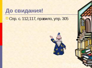 До свидания! Спр. с. 112,117, правило, упр. 305