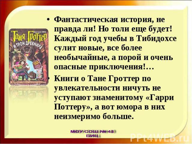 Фантастическая история, не правда ли! Но толи еще будет! Каждый год учебы в Тибидохсе сулит новые, все более необычайные, а порой и очень опасные приключения!…Книги о Тане Гроттер по увлекательности ничуть не уступают знаменитому «Гарри Поттеру», а …