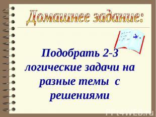 Домашнее задание: Подобрать 2-3 логические задачи на разные темы с решениями