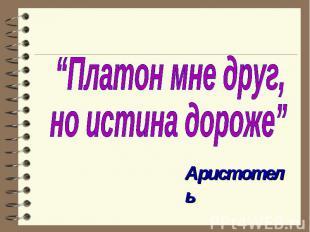 """""""Платон мне друг, но истина дороже"""" Аристотель"""