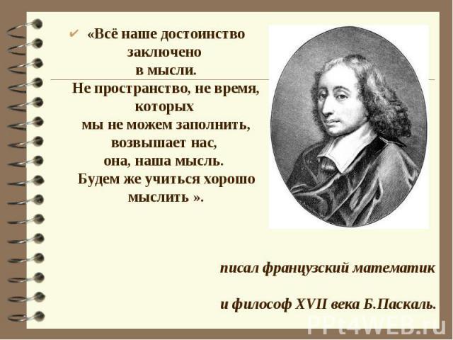 «Всё наше достоинство заключено в мысли.Не пространство, не время, которых мы не можем заполнить, возвышает нас, она, наша мысль. Будем же учиться хорошо мыслить ».писал французский математик и философ XVII века Б.Паскаль.