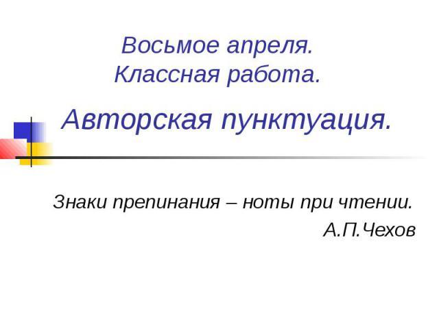 Восьмое апреля.Классная работа. Авторская пунктуация.Знаки препинания – ноты при чтении.А.П.Чехов