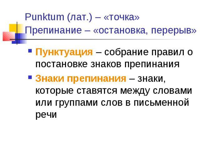 Punktum (лат.) – «точка» Препинание – «остановка, перерыв» Пунктуация – собрание правил о постановке знаков препинанияЗнаки препинания – знаки, которые ставятся между словами или группами слов в письменной речи