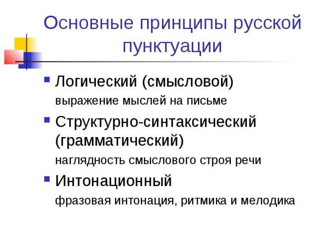Основные принципы русской пунктуации Логический (смысловой)выражение мыслей на письмеСтруктурно-синтаксический (грамматический)наглядность смыслового строя речиИнтонационныйфразовая интонация, ритмика и мелодика