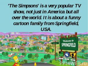 'The Simpsons' is a very popular TV show, not just in America but all over the w