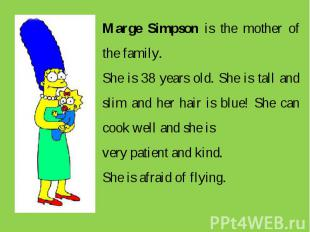 Marge Simpson is the mother of the family. She is 38 years old. She is tall and