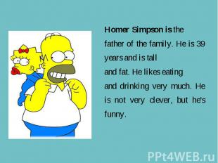 Homer Simpson is the father of the family. He is 39 years and is tall and fat. H