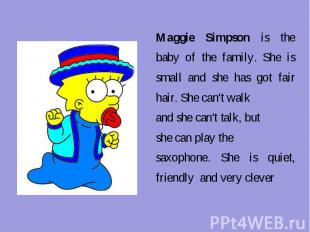 Maggie Simpson is the baby of the family. She is small and she has got fair hair