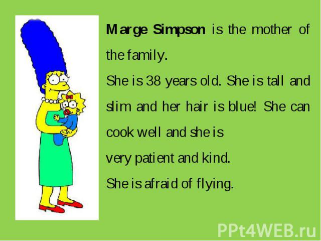 Marge Simpson is the mother of the family. She is 38 years old. She is tall and slim and her hair is blue! She can cook well and she is very patient and kind. She is afraid of flying.