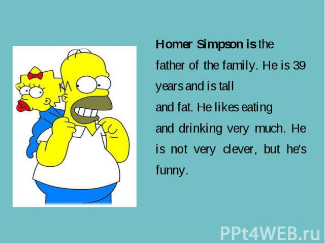 Homer Simpson is the father of the family. He is 39 years and is tall and fat. He likes eating and drinking very much. He is not very clever, but he's funny.