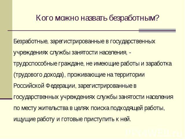 Кого можно назвать безработным? Безработные, зарегистрированные в государственных учреждениях службы занятости населения, - трудоспособные граждане, не имеющие работы и заработка (трудового дохода), проживающие на территории Российской Федерации, за…