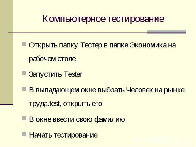 Компьютерное тестирование Открыть папку Тестер в папке Экономика на рабочем столеЗапустить TesterВ выпадающем окне выбрать Человек на рынке труда.test, открыть егоВ окне ввести свою фамилиюНачать тестирование