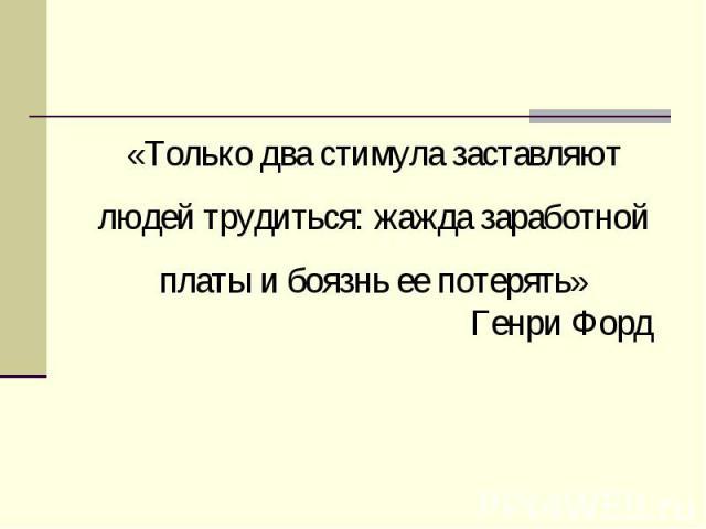 «Только два стимула заставляют людей трудиться: жажда заработной платы и боязнь ее потерять»Генри Форд