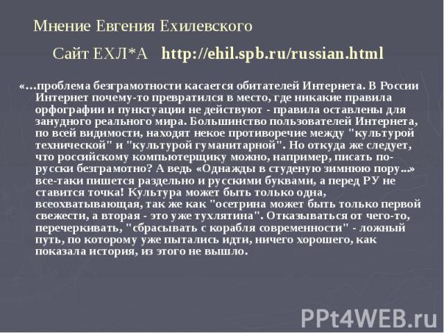Мнение Евгения Ехилевского Сайт ЕХЛ*А http://ehil.spb.ru/russian.html «…проблема безграмотности касается обитателей Интернета. В России Интернет почему-то превратился в место, где никакие правила орфографии и пунктуации не действуют - правила оставл…
