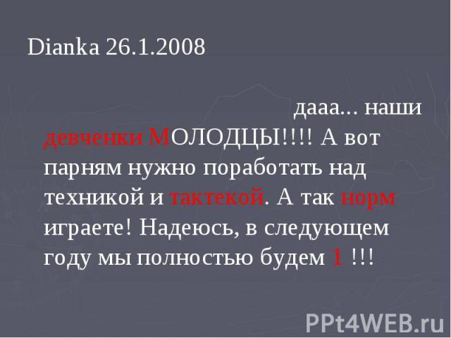Dianka 26.1.2008 дааа... наши девченки МОЛОДЦЫ!!!! А вот парням нужно поработать над техникой и тактекой. А так норм играете! Надеюсь, в следующем году мы полностью будем 1 !!!