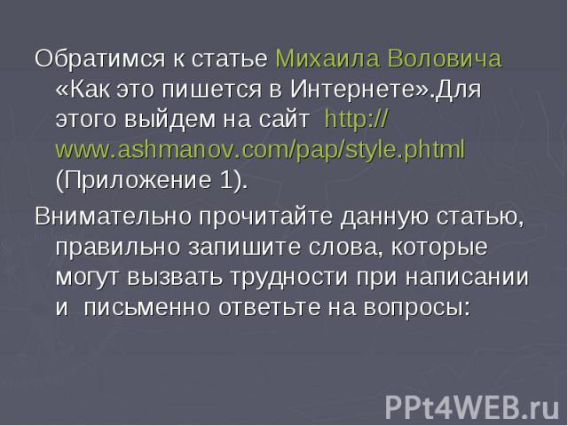 Обратимся к статье Михаила Воловича «Как это пишется в Интернете».Для этого выйдем на сайт http://www.ashmanov.com/pap/style.phtml (Приложение 1).Внимательно прочитайте данную статью, правильно запишите слова, которые могут вызвать трудности при нап…
