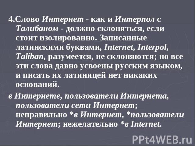 4.Слово Интернет - как и Интерпол с Талибаном - должно склоняться, если стоит изолированно. Записанные латинскими буквами, Internet, Interpol, Taliban, разумеется, не склоняются; но все эти слова давно усвоены русским языком, и писать их латиницей н…