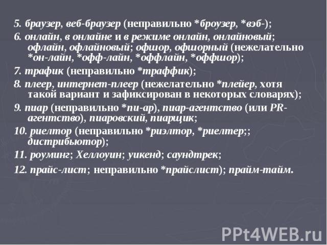 5. браузер, веб-браузер (неправильно *броузер, *вэб-); 6. онлайн, в онлайне и в режиме онлайн, онлайновый; офлайн, офлайновый; офшор, офшорный (нежелательно *он-лайн, *офф-лайн, *оффлайн, *оффшор); 7. трафик (неправильно *траффик); 8. плеер, интерне…