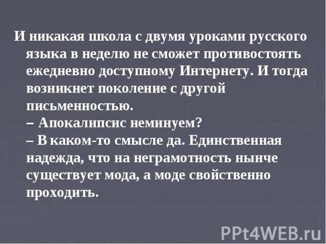 И никакая школа с двумя уроками русского языка в неделю не сможет противостоять ежедневно доступному Интернету. И тогда возникнет поколение с другой письменностью. – Апокалипсис неминуем? – В каком-то смысле да. Единственная надежда, что на неграмот…