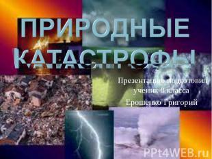Природные КАТАСТРОФЫ Презентацию подготовил ученик 8 класса Ерошенко Григорий