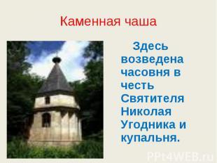 Каменная чаша Здесь возведена часовня в честь Святителя Николая Угодника и купал