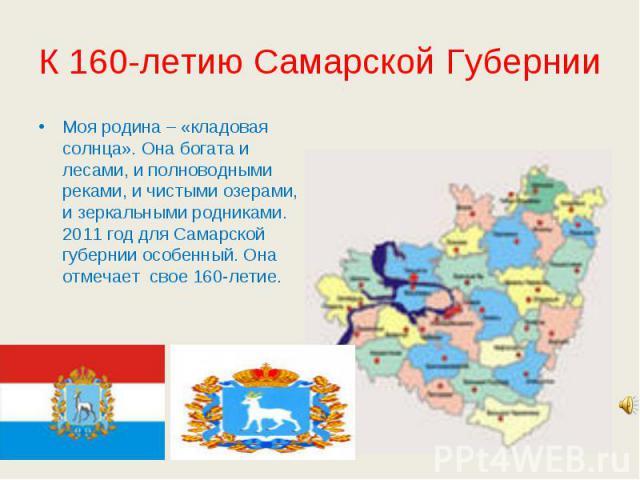 К 160-летию Самарской Губернии Моя родина – «кладовая солнца». Она богата и лесами, и полноводными реками, и чистыми озерами, и зеркальными родниками. 2011 год для Самарской губернии особенный. Она отмечает свое 160-летие.