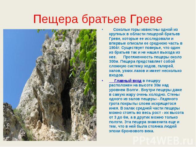 Пещера братьев Греве Сокольи горы известны одной из крупных в области пещерой братьев Греве, которые ее исследовали и впервые описали ее среднюю часть в 1904г. Существует поверье, что один из братьев так и не нашел выхода из нее. Протяженность пещер…